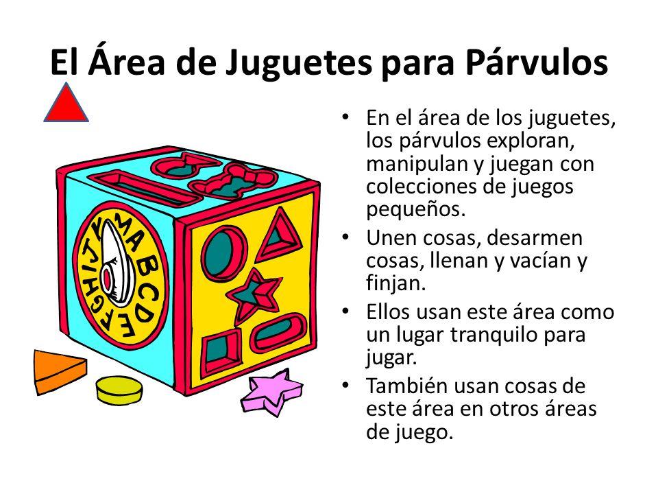 El Área de Juguetes para Párvulos En el área de los juguetes, los párvulos exploran, manipulan y juegan con colecciones de juegos pequeños. Unen cosas