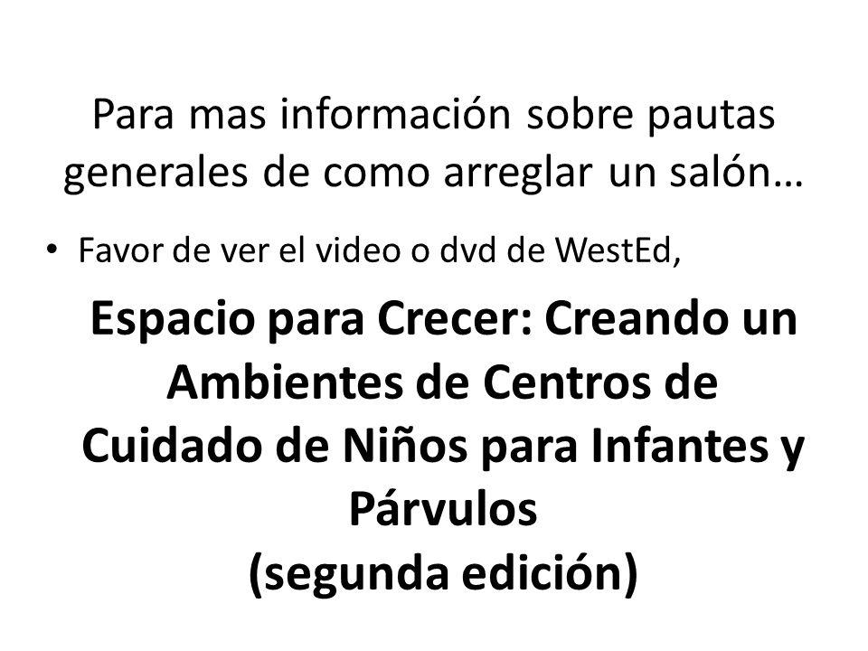 Para mas información sobre pautas generales de como arreglar un salón… Favor de ver el video o dvd de WestEd, Espacio para Crecer: Creando un Ambientes de Centros de Cuidado de Niños para Infantes y Párvulos (segunda edición)