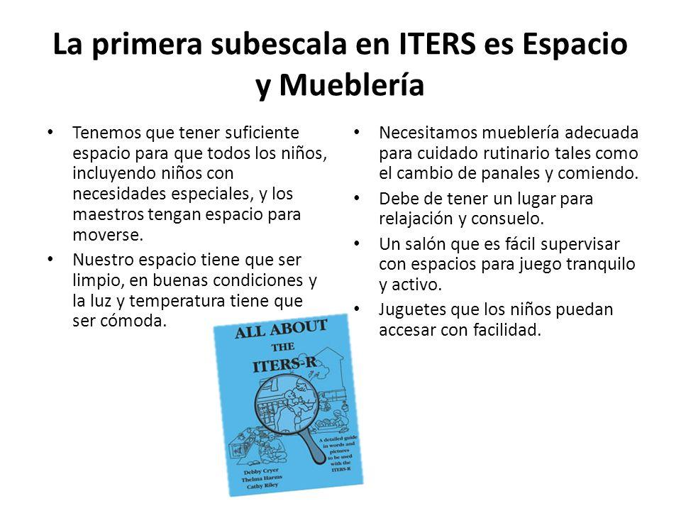 La primera subescala en ITERS es Espacio y Mueblería Tenemos que tener suficiente espacio para que todos los niños, incluyendo niños con necesidades especiales, y los maestros tengan espacio para moverse.