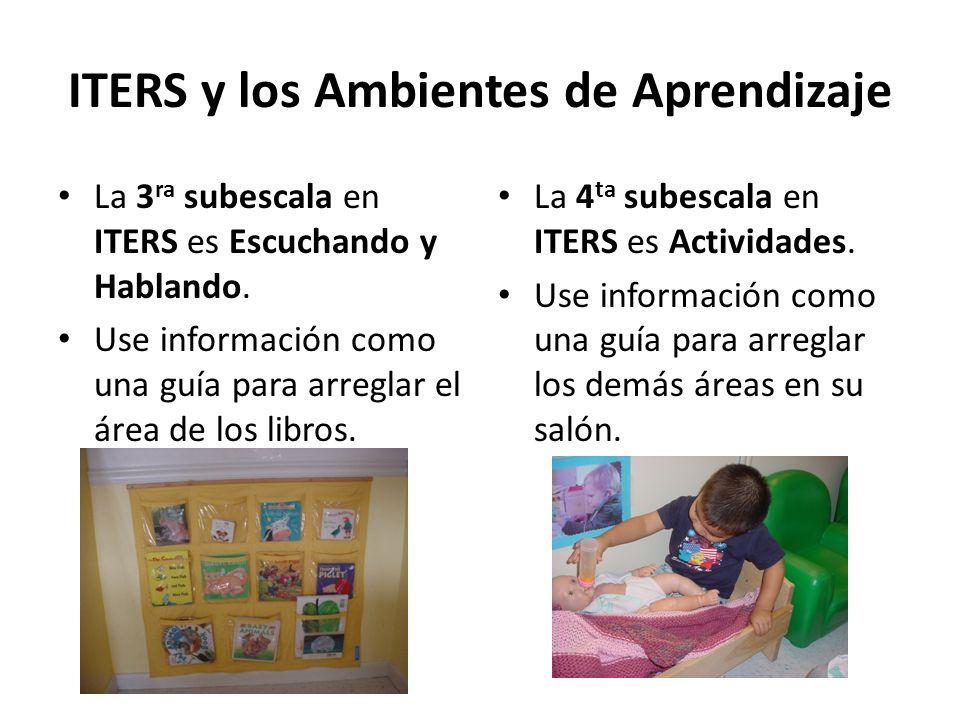 ITERS y los Ambientes de Aprendizaje La 3 ra subescala en ITERS es Escuchando y Hablando. Use información como una guía para arreglar el área de los l