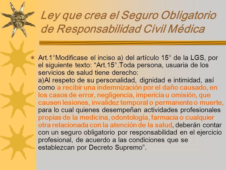 Ley que crea el Seguro Obligatorio de Responsabilidad Civil Médica Art.1°Modificase el inciso a) del artículo 15° de la LGS, por el siguiente texto: A