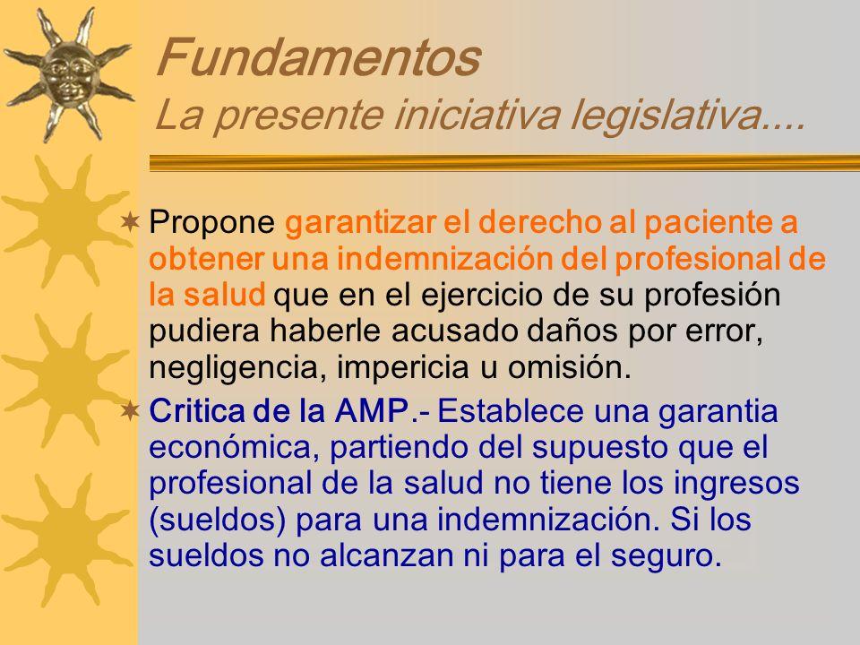 Fundamentos La presente iniciativa legislativa.... Propone garantizar el derecho al paciente a obtener una indemnización del profesional de la salud q