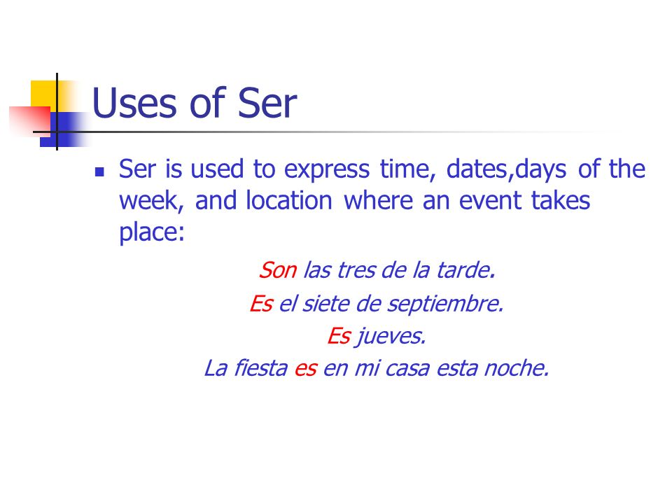 Uses of Ser Ser is used to express time, dates,days of the week, and location where an event takes place: Son las tres de la tarde.
