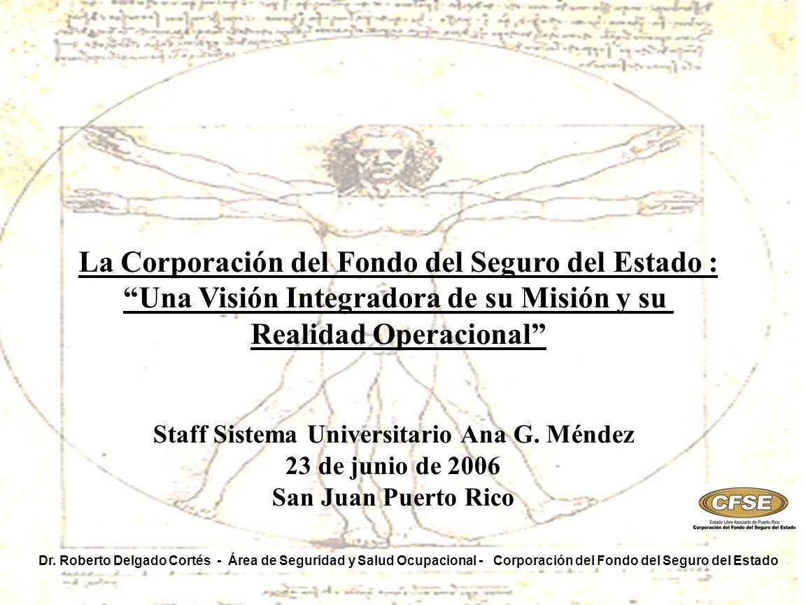 La Corporación del Fondo del Seguro del Estado : Una Visión Integradora de su Misión y su Realidad Operacional Dr. Roberto Delgado Cortés - Área de Se