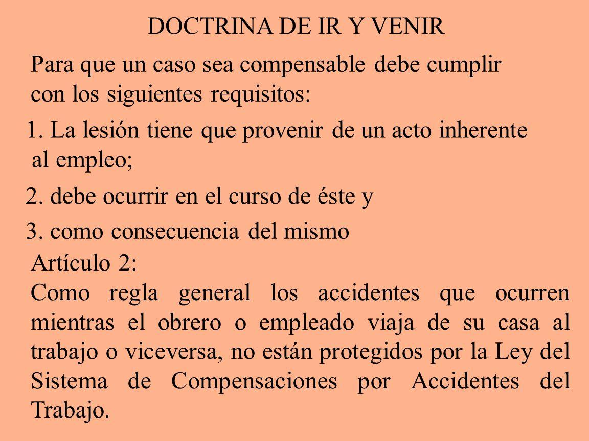DOCTRINA DE IR Y VENIR Para que un caso sea compensable debe cumplir con los siguientes requisitos: 1. La lesión tiene que provenir de un acto inheren