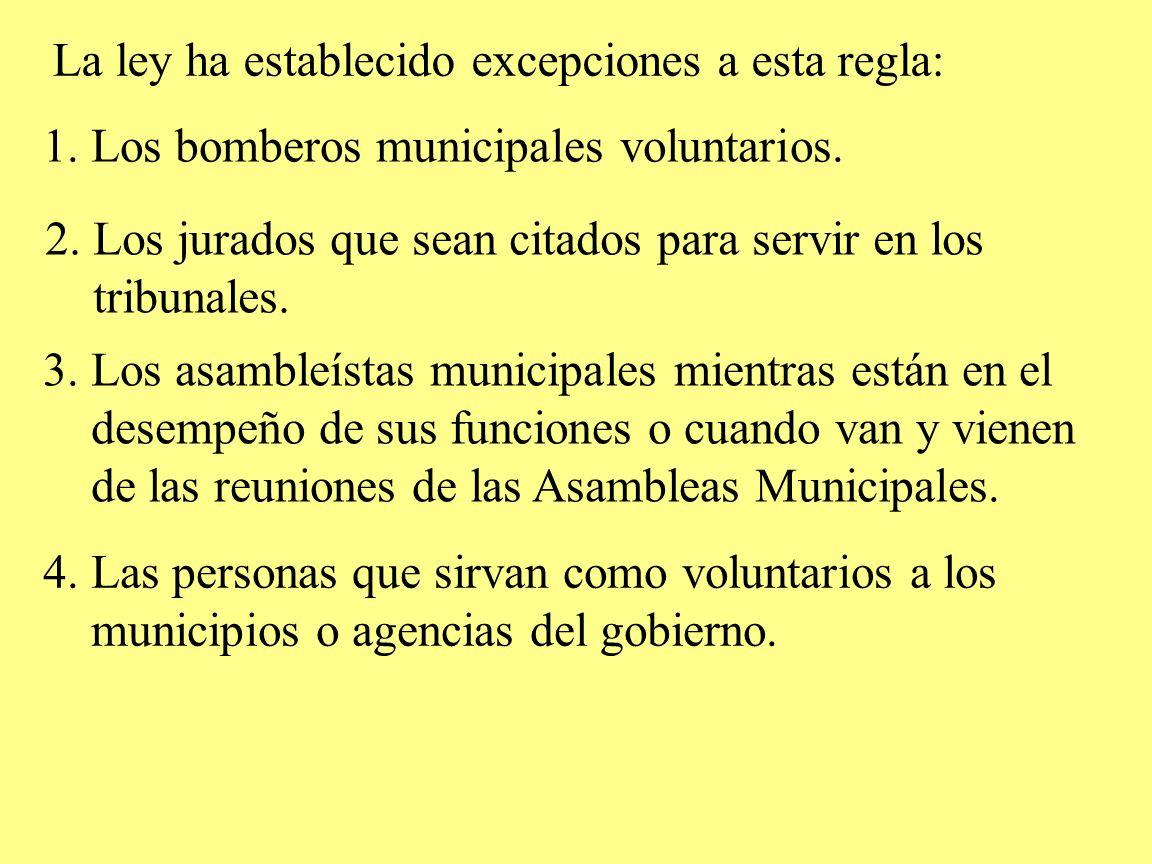 La ley ha establecido excepciones a esta regla: 1. Los bomberos municipales voluntarios. 2. Los jurados que sean citados para servir en los tribunales