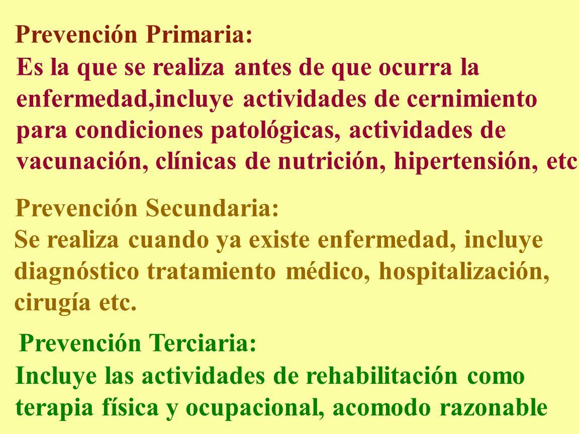Prevención Primaria: Es la que se realiza antes de que ocurra la enfermedad,incluye actividades de cernimiento para condiciones patológicas, actividad