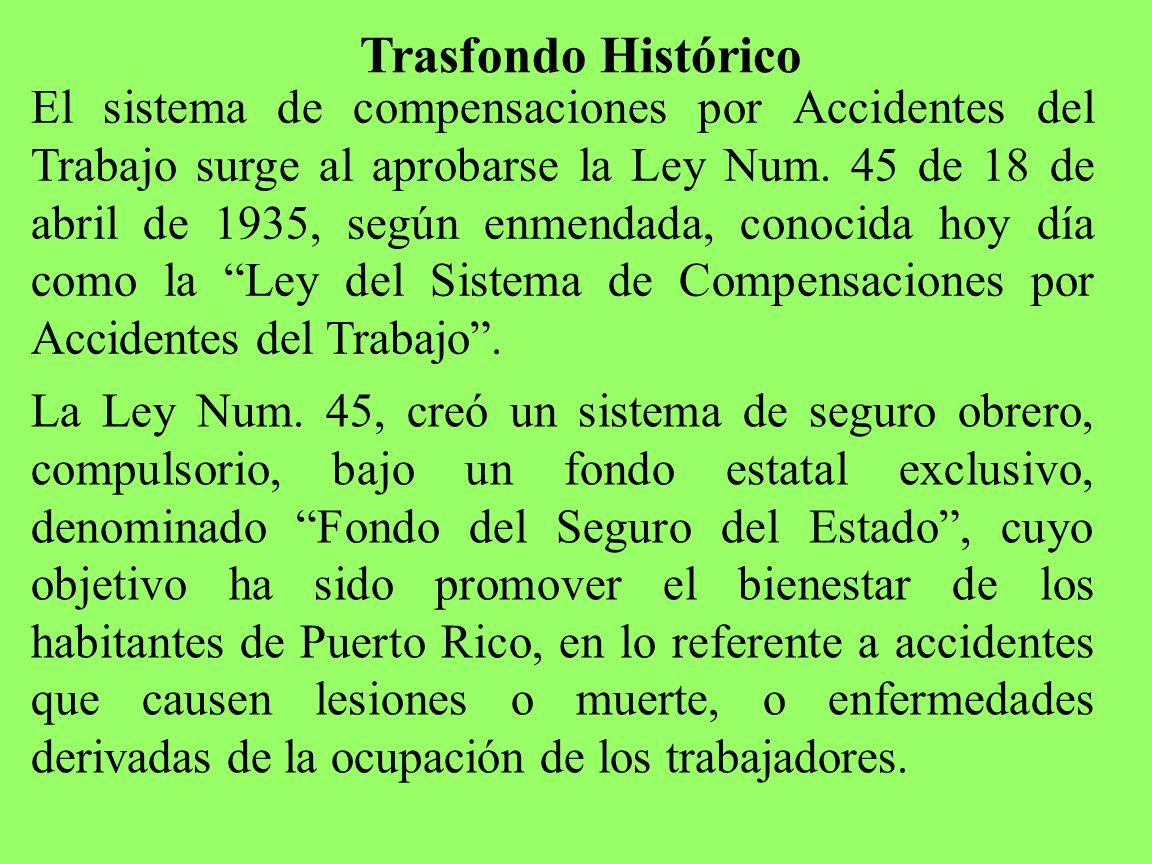 Trasfondo Histórico El sistema de compensaciones por Accidentes del Trabajo surge al aprobarse la Ley Num. 45 de 18 de abril de 1935, según enmendada,