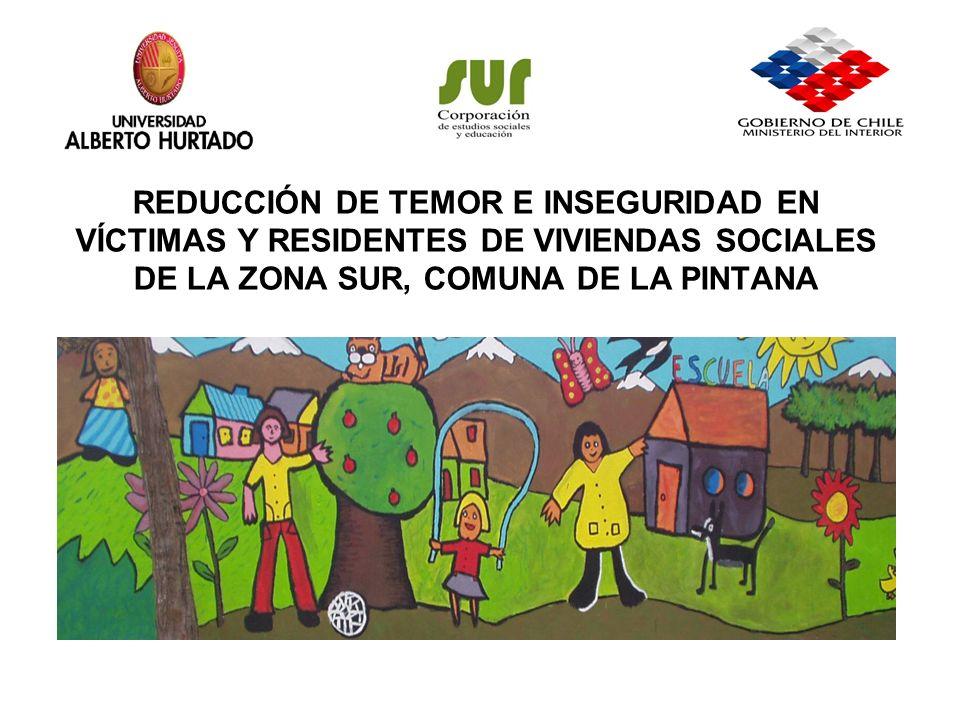 REDUCCIÓN DE TEMOR E INSEGURIDAD EN VÍCTIMAS Y RESIDENTES DE VIVIENDAS SOCIALES DE LA ZONA SUR, COMUNA DE LA PINTANA Villas La Serena (La Granja), Madre Teresa de Calcuta y La Zarzuela (La Pintana).