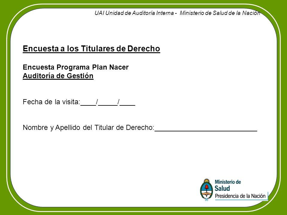 Encuesta a los Titulares de Derecho Encuesta Programa Plan Nacer Auditoría de Gestión Fecha de la visita:____/_____/____ Nombre y Apellido del Titular de Derecho:__________________________ UAI Unidad de Auditoría Interna - Ministerio de Salud de la Nación