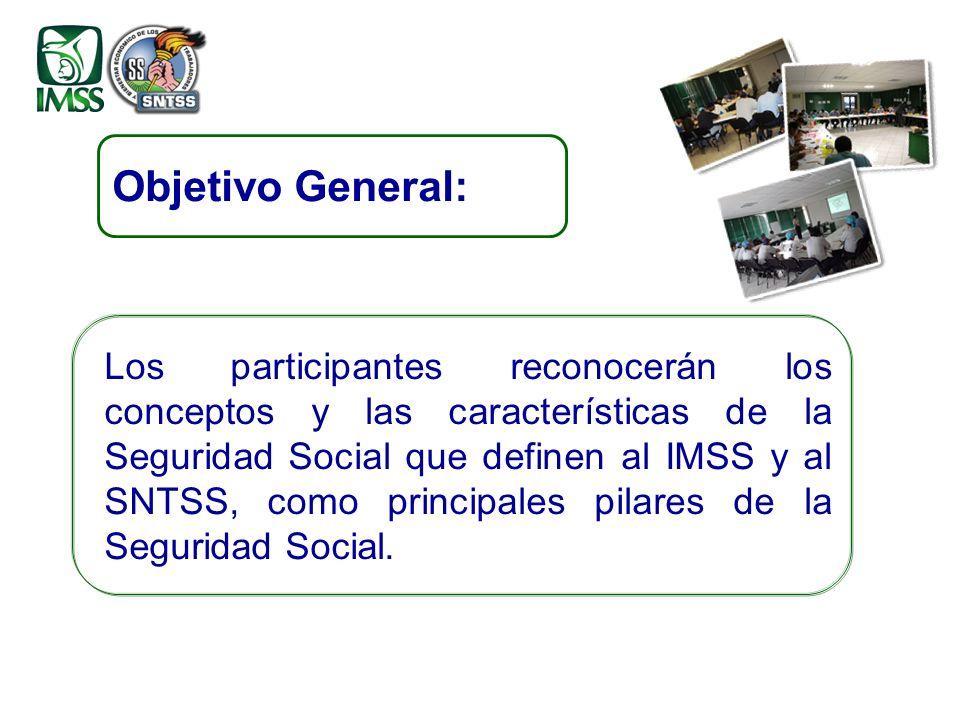 Objetivo General: Los participantes reconocerán los conceptos y las características de la Seguridad Social que definen al IMSS y al SNTSS, como principales pilares de la Seguridad Social.