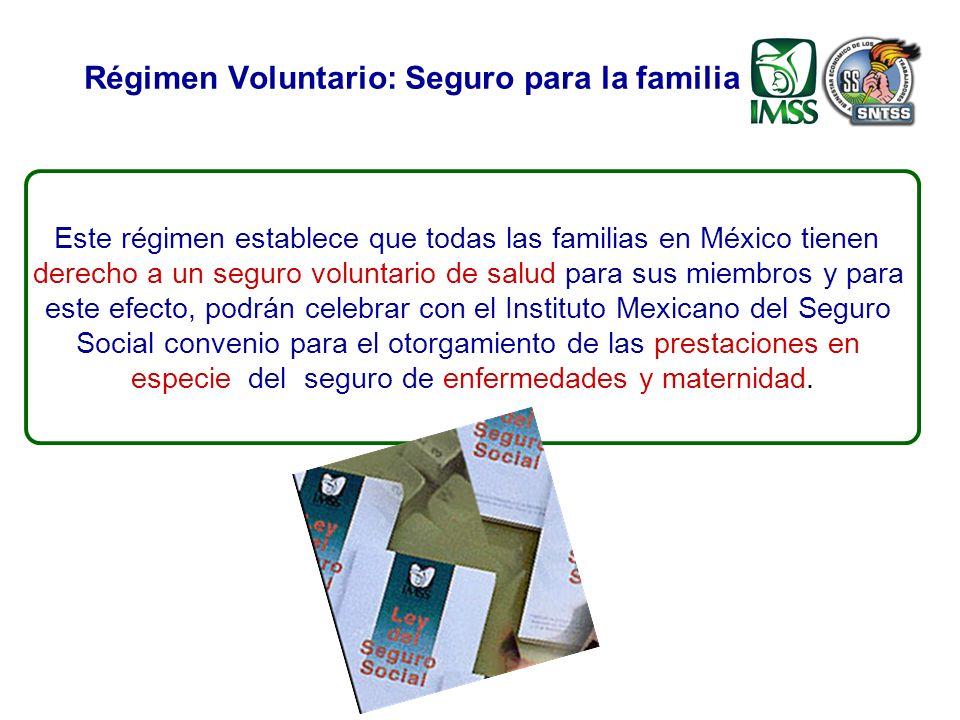 Régimen Voluntario: Seguro para la familia Este régimen establece que todas las familias en México tienen derecho a un seguro voluntario de salud para sus miembros y para este efecto, podrán celebrar con el Instituto Mexicano del Seguro Social convenio para el otorgamiento de las prestaciones en especie del seguro de enfermedades y maternidad.