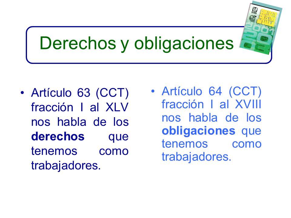 Derechos y obligaciones Artículo 63 (CCT) fracción I al XLV nos habla de los derechos que tenemos como trabajadores.