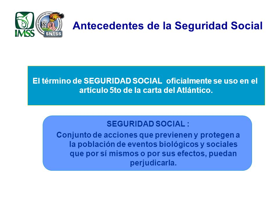 Antecedentes de la Seguridad Social El término de SEGURIDAD SOCIAL oficialmente se uso en el artículo 5to de la carta del Atlántico.