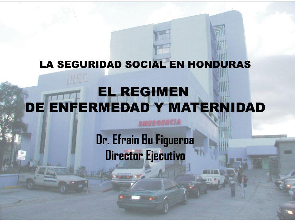 LA SEGURIDAD SOCIAL EN HONDURAS EL REGIMEN DE ENFERMEDAD Y MATERNIDAD Dr. Efrain Bu Figueroa Director Ejecutivo