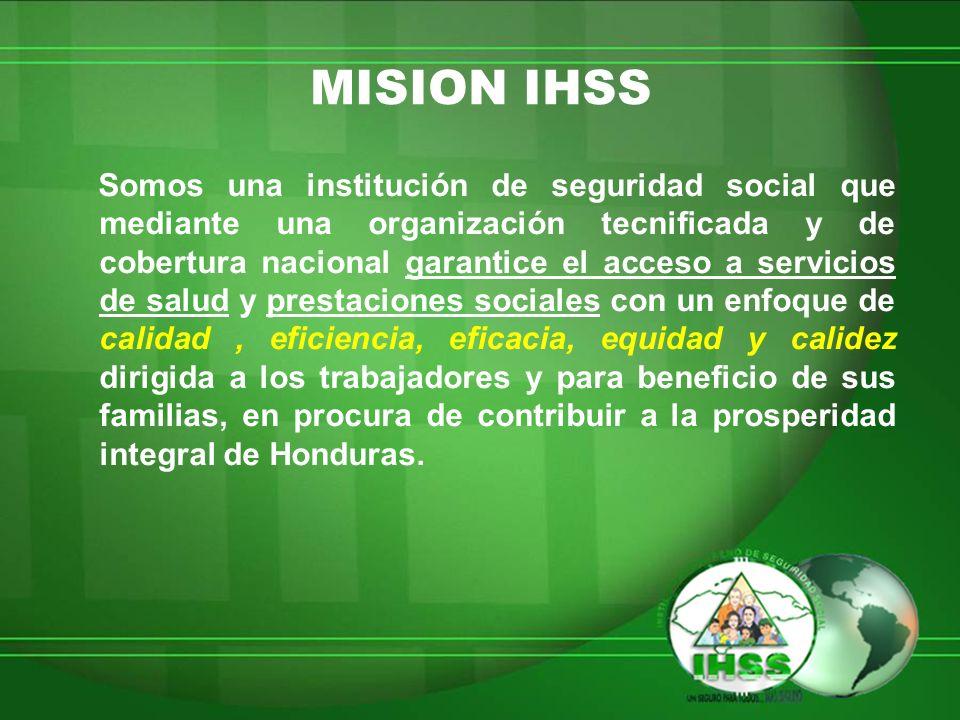 MISION IHSS Somos una institución de seguridad social que mediante una organización tecnificada y de cobertura nacional garantice el acceso a servicio