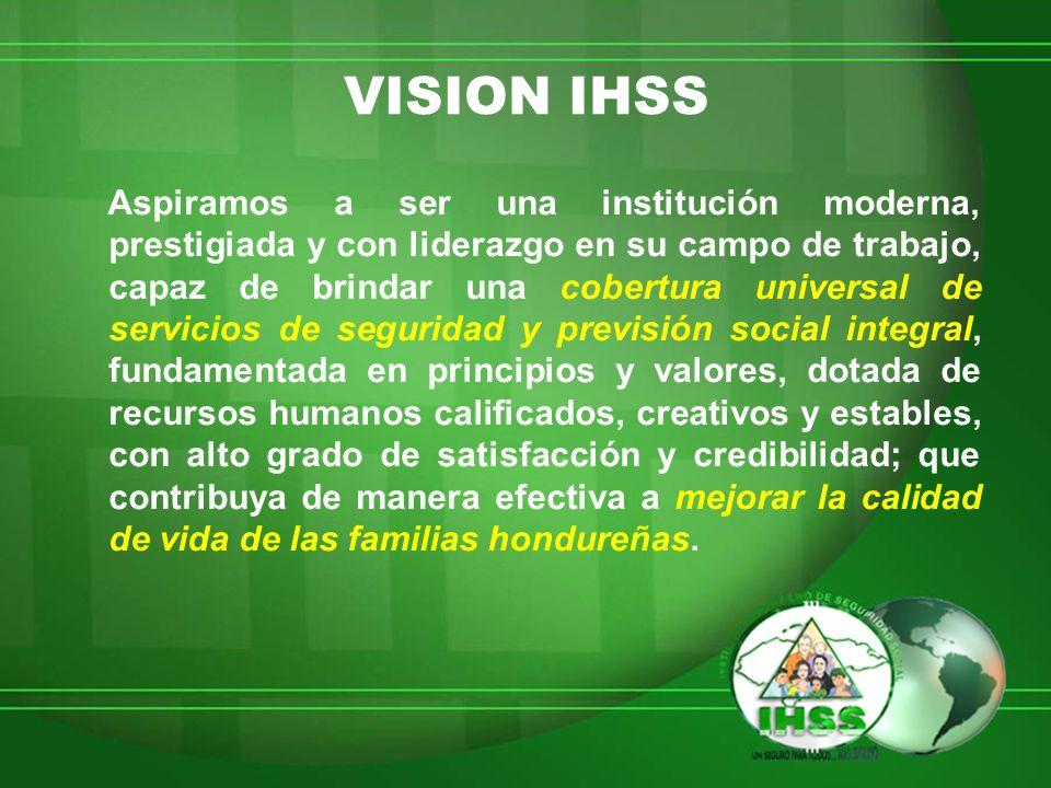 VISION IHSS Aspiramos a ser una institución moderna, prestigiada y con liderazgo en su campo de trabajo, capaz de brindar una cobertura universal de s