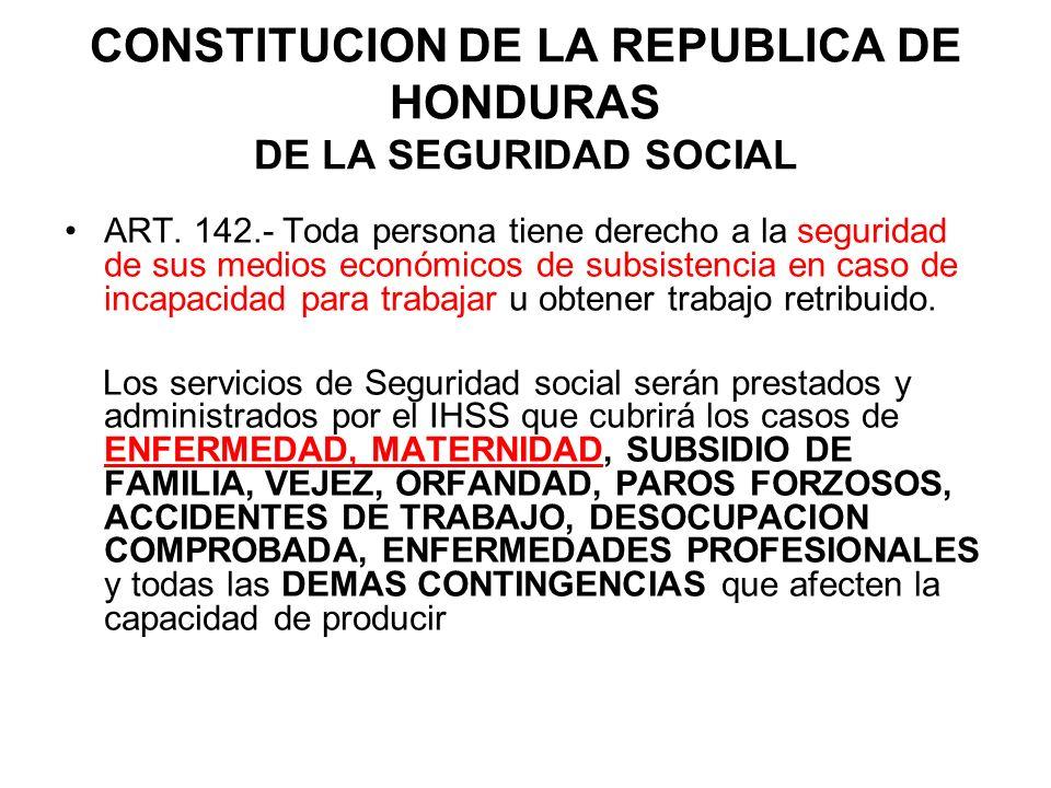 CONSTITUCION DE LA REPUBLICA DE HONDURAS DE LA SEGURIDAD SOCIAL ART. 142.- Toda persona tiene derecho a la seguridad de sus medios económicos de subsi