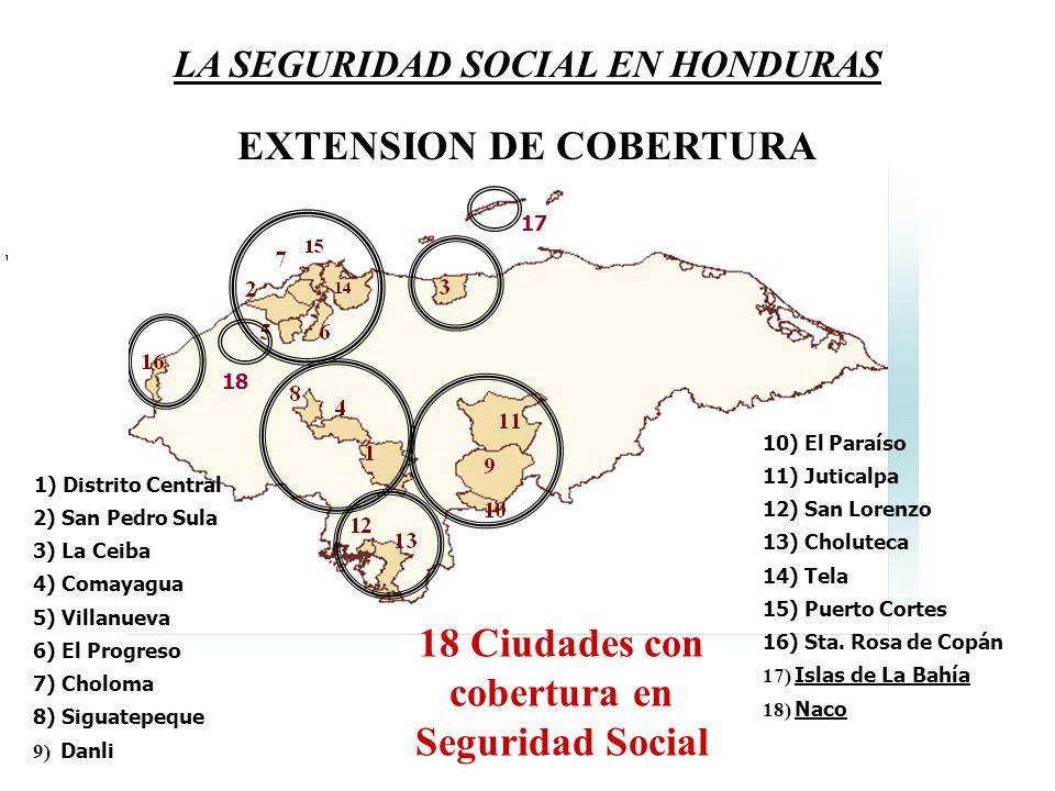 LA SEGURIDAD SOCIAL EN HONDURAS EXTENSION DE COBERTURA 18 Ciudades con cobertura en Seguridad Social 1) Distrito Central 2) San Pedro Sula 3) La Ceiba