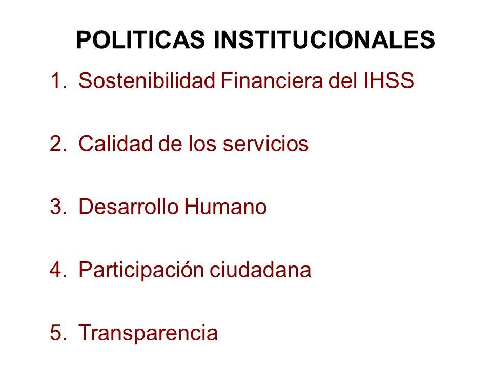 POLITICAS INSTITUCIONALES 1.Sostenibilidad Financiera del IHSS 2.Calidad de los servicios 3.Desarrollo Humano 4.Participación ciudadana 5.Transparenci