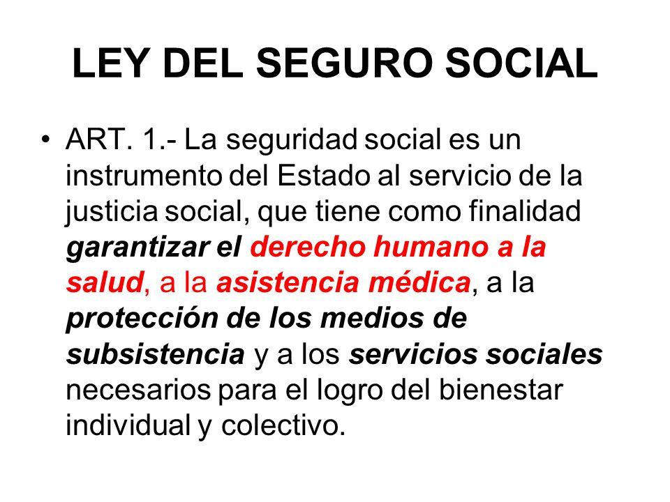LEY DEL SEGURO SOCIAL ART. 1.- La seguridad social es un instrumento del Estado al servicio de la justicia social, que tiene como finalidad garantizar