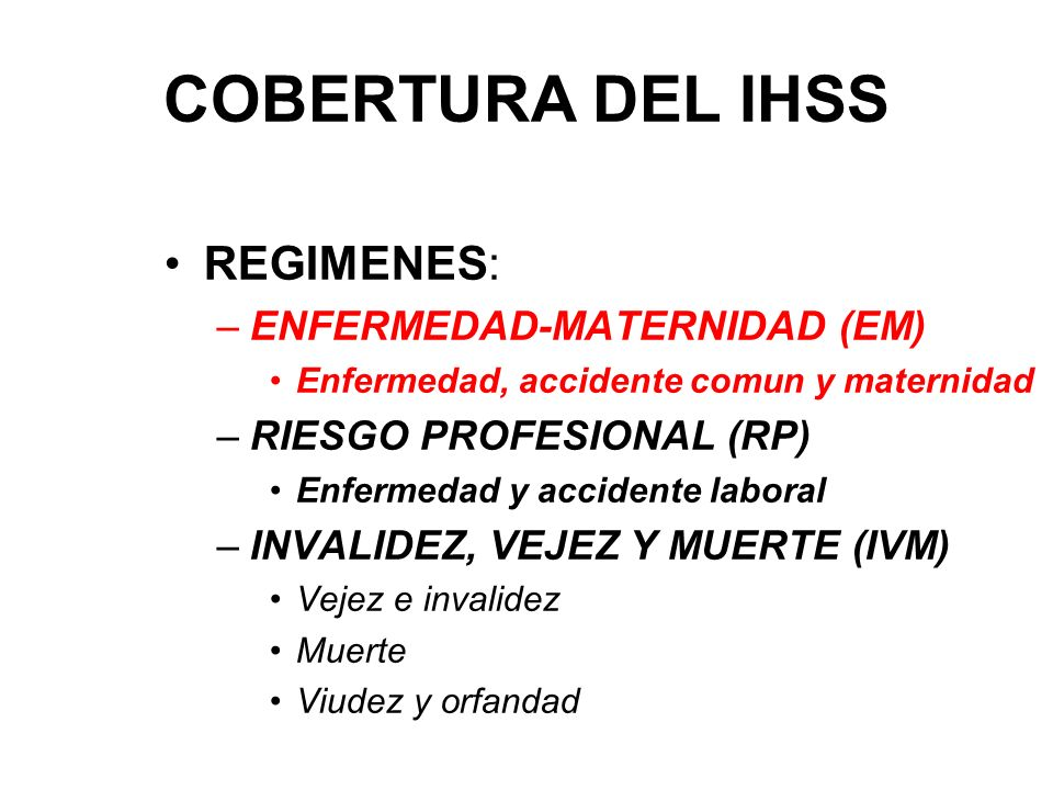 COBERTURA DEL IHSS REGIMENES: –ENFERMEDAD-MATERNIDAD (EM) Enfermedad, accidente comun y maternidad –RIESGO PROFESIONAL (RP) Enfermedad y accidente laboral –INVALIDEZ, VEJEZ Y MUERTE (IVM) Vejez e invalidez Muerte Viudez y orfandad