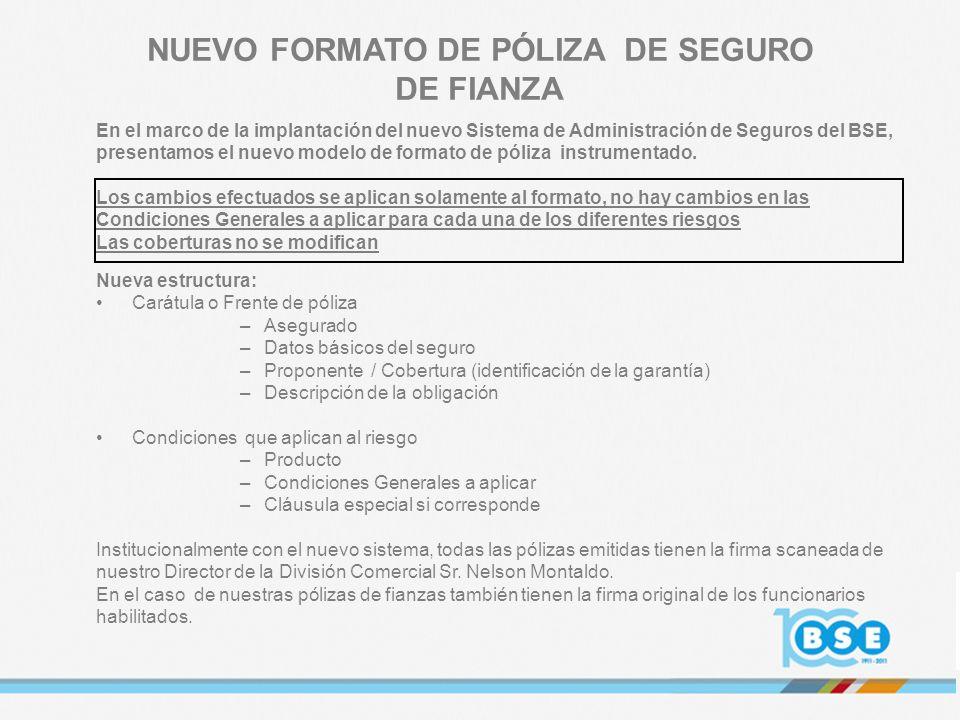 NUEVO FORMATO DE PÓLIZA DE SEGURO DE FIANZA En el marco de la implantación del nuevo Sistema de Administración de Seguros del BSE, presentamos el nuev