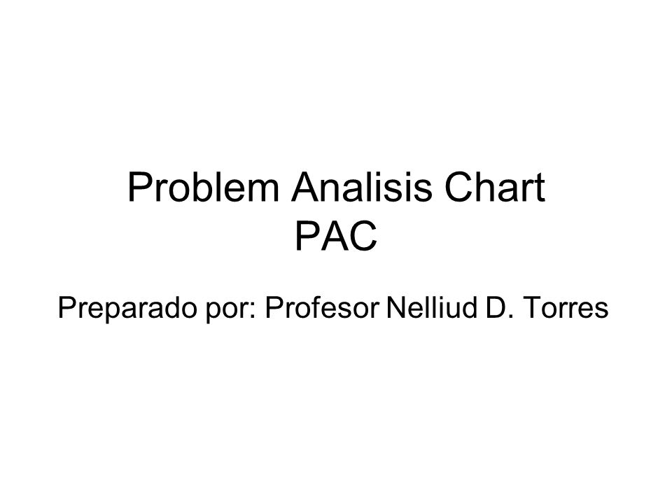 Problem Analisis Chart PAC Preparado por: Profesor Nelliud D. Torres
