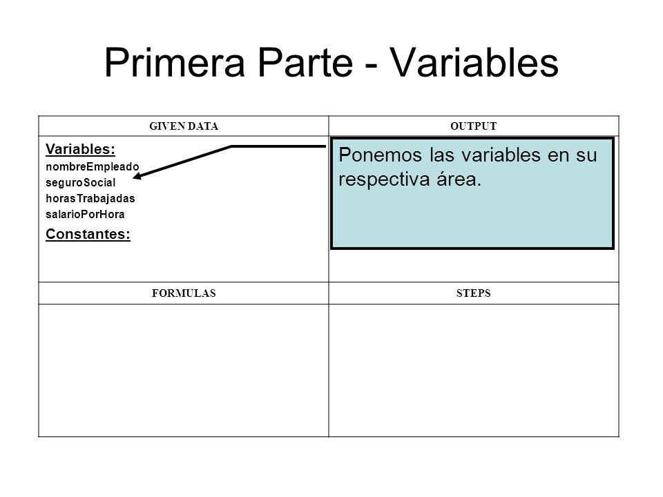 Primera Parte - Variables GIVEN DATAOUTPUT Variables: nombreEmpleado seguroSocial horasTrabajadas salarioPorHora Constantes: FORMULASSTEPS Ponemos las variables en su respectiva área.