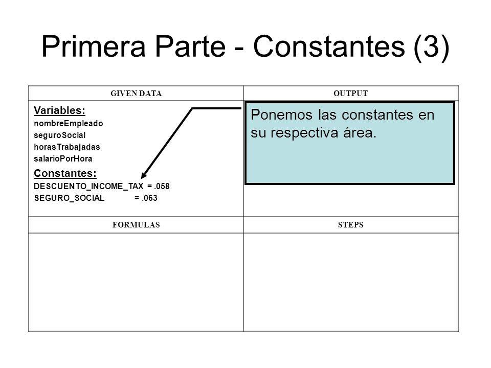 Primera Parte - Constantes (3) GIVEN DATAOUTPUT Variables: nombreEmpleado seguroSocial horasTrabajadas salarioPorHora Constantes: DESCUENTO_INCOME_TAX =.058 SEGURO_SOCIAL =.063 FORMULASSTEPS Ponemos las constantes en su respectiva área.