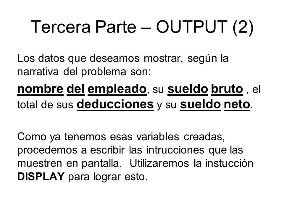 Tercera Parte – OUTPUT (2) Los datos que deseamos mostrar, según la narrativa del problema son: nombre del empleado, su sueldo bruto, el total de sus deducciones y su sueldo neto.