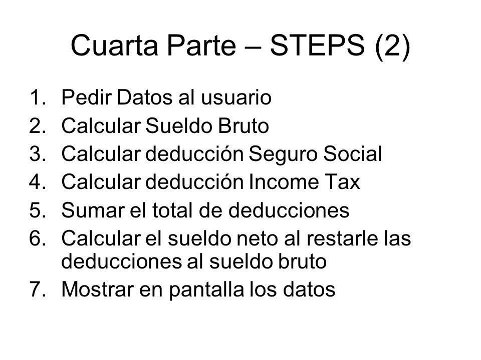 Cuarta Parte – STEPS (2) 1.Pedir Datos al usuario 2.Calcular Sueldo Bruto 3.Calcular deducción Seguro Social 4.Calcular deducción Income Tax 5.Sumar el total de deducciones 6.Calcular el sueldo neto al restarle las deducciones al sueldo bruto 7.Mostrar en pantalla los datos