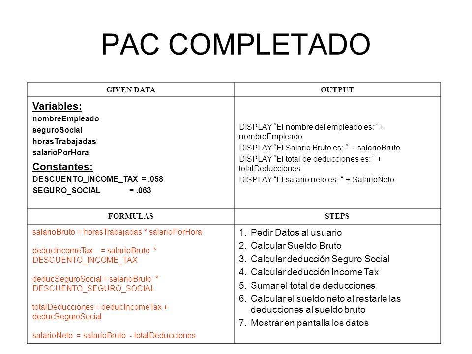 PAC COMPLETADO GIVEN DATAOUTPUT Variables: nombreEmpleado seguroSocial horasTrabajadas salarioPorHora Constantes: DESCUENTO_INCOME_TAX =.058 SEGURO_SOCIAL =.063 DISPLAY El nombre del empleado es: + nombreEmpleado DISPLAY El Salario Bruto es: + salarioBruto DISPLAY El total de deducciones es: + totalDeducciones DISPLAY El salario neto es: + SalarioNeto FORMULASSTEPS salarioBruto = horasTrabajadas * salarioPorHora deducIncomeTax = salarioBruto * DESCUENTO_INCOME_TAX deducSeguroSocial = salarioBruto * DESCUENTO_SEGURO_SOCIAL totalDeducciones = deducIncomeTax + deducSeguroSocial salarioNeto = salarioBruto - totalDeducciones 1.Pedir Datos al usuario 2.Calcular Sueldo Bruto 3.Calcular deducción Seguro Social 4.Calcular deducción Income Tax 5.Sumar el total de deducciones 6.Calcular el sueldo neto al restarle las deducciones al sueldo bruto 7.Mostrar en pantalla los datos