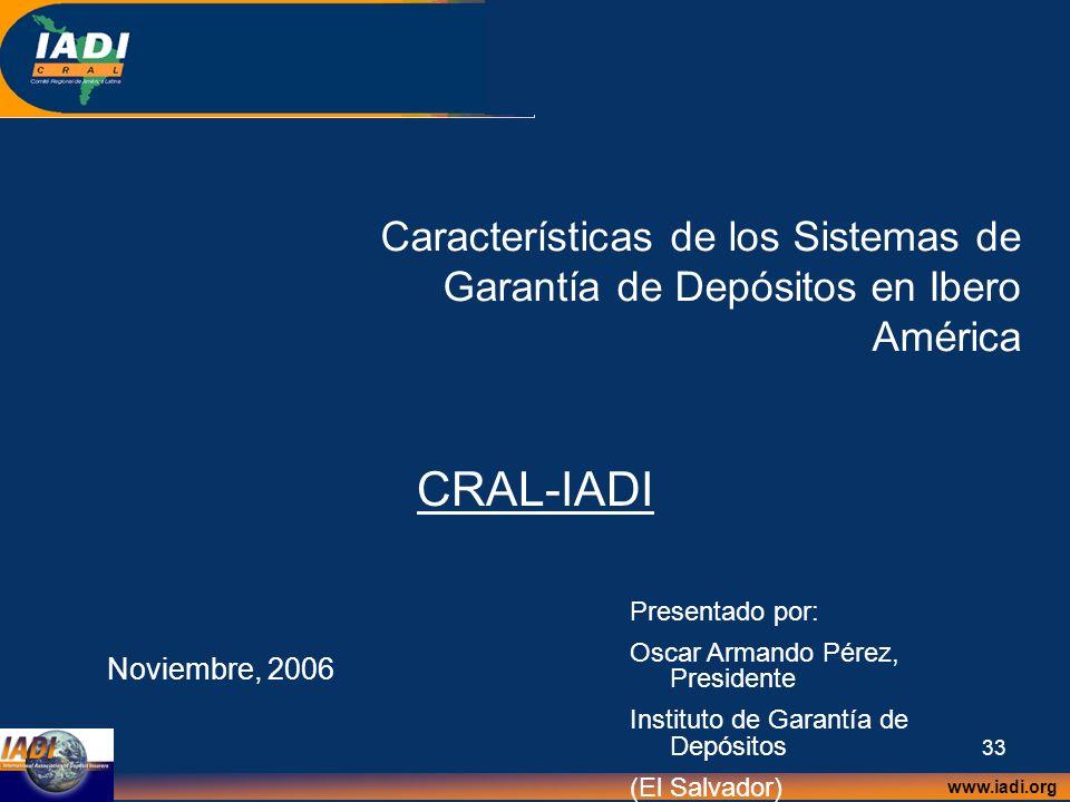 www.iadi.org 33 Características de los Sistemas de Garantía de Depósitos en Ibero América CRAL-IADI Noviembre, 2006 Presentado por: Oscar Armando Pére