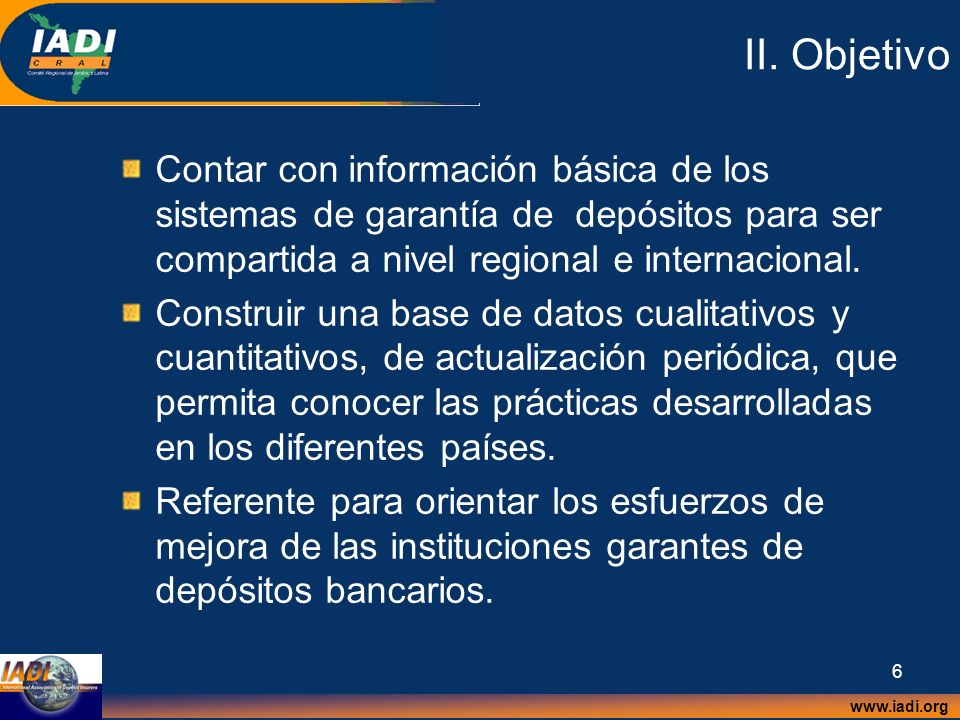 www.iadi.org 6 II. Objetivo Contar con información básica de los sistemas de garantía de depósitos para ser compartida a nivel regional e internaciona