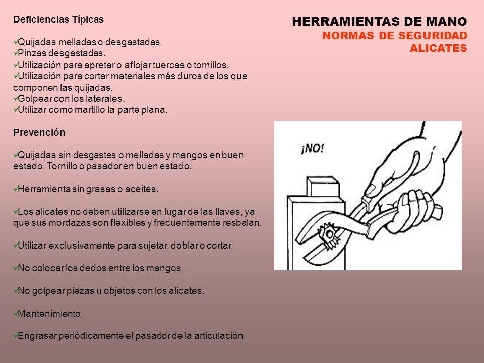 HERRAMIENTAS DE MANO NORMAS DE SEGURIDAD ALICATES Deficiencias Típicas Quijadas melladas o desgastadas. Pinzas desgastadas. Utilización para apretar o