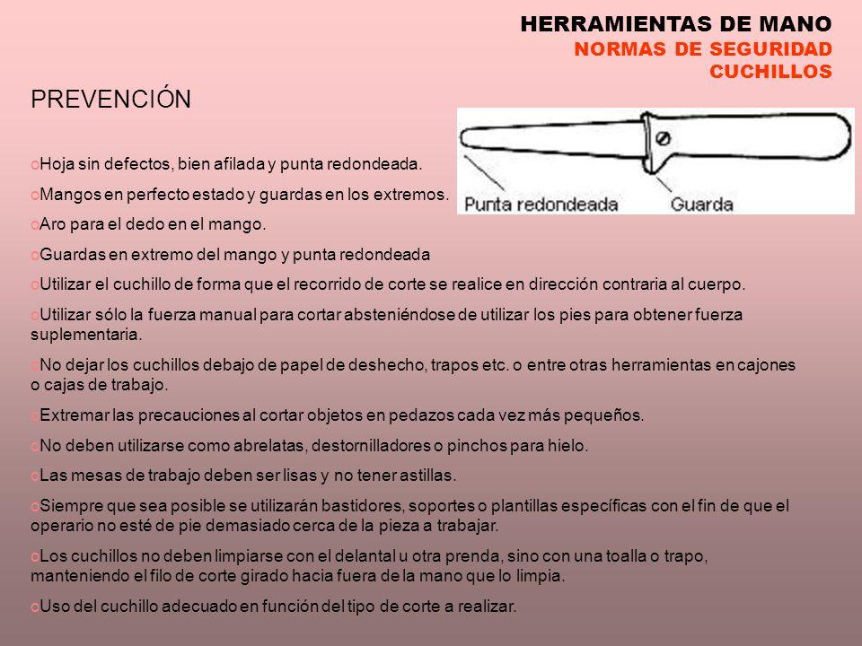 HERRAMIENTAS DE MANO NORMAS DE SEGURIDAD CUCHILLOS PREVENCIÓN oHoja sin defectos, bien afilada y punta redondeada. oMangos en perfecto estado y guarda