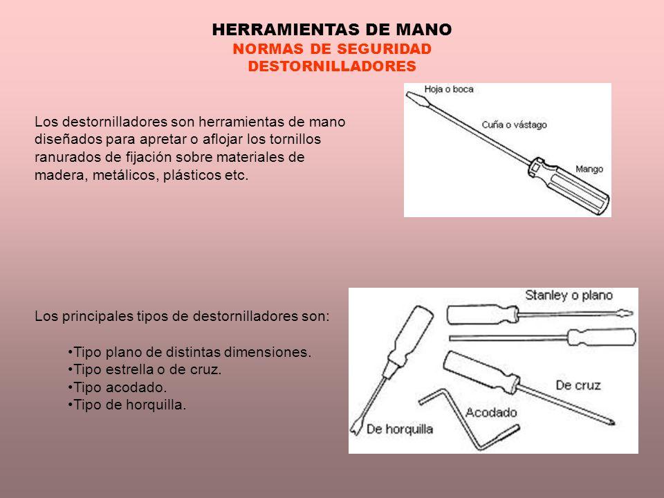 HERRAMIENTAS DE MANO NORMAS DE SEGURIDAD DESTORNILLADORES Los destornilladores son herramientas de mano diseñados para apretar o aflojar los tornillos