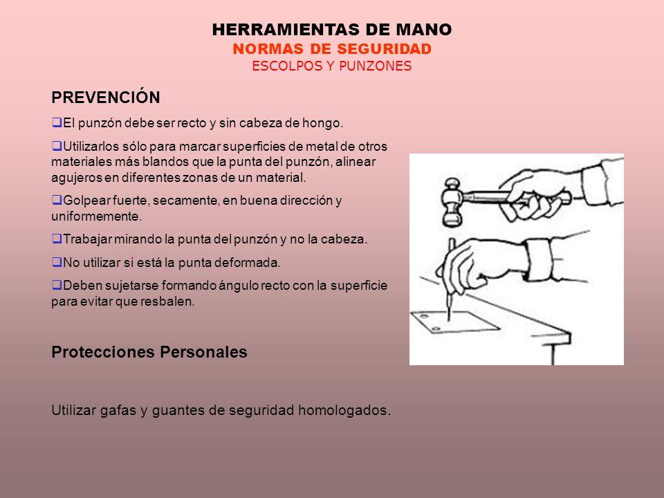 HERRAMIENTAS DE MANO NORMAS DE SEGURIDAD ESCOLPOS Y PUNZONES PREVENCIÓN El punzón debe ser recto y sin cabeza de hongo. Utilizarlos sólo para marcar s