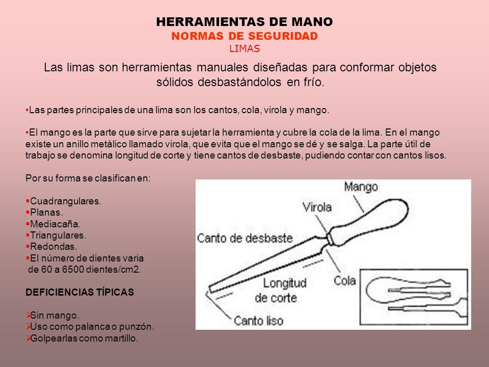 HERRAMIENTAS DE MANO NORMAS DE SEGURIDAD LIMAS Las limas son herramientas manuales diseñadas para conformar objetos sólidos desbastándolos en frío. La