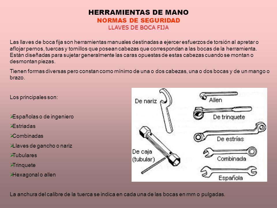 HERRAMIENTAS DE MANO NORMAS DE SEGURIDAD LLAVES DE BOCA FIJA Las llaves de boca fija son herramientas manuales destinadas a ejercer esfuerzos de torsi