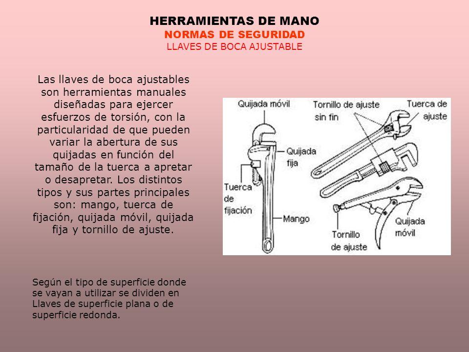 HERRAMIENTAS DE MANO NORMAS DE SEGURIDAD LLAVES DE BOCA AJUSTABLE Las llaves de boca ajustables son herramientas manuales diseñadas para ejercer esfue
