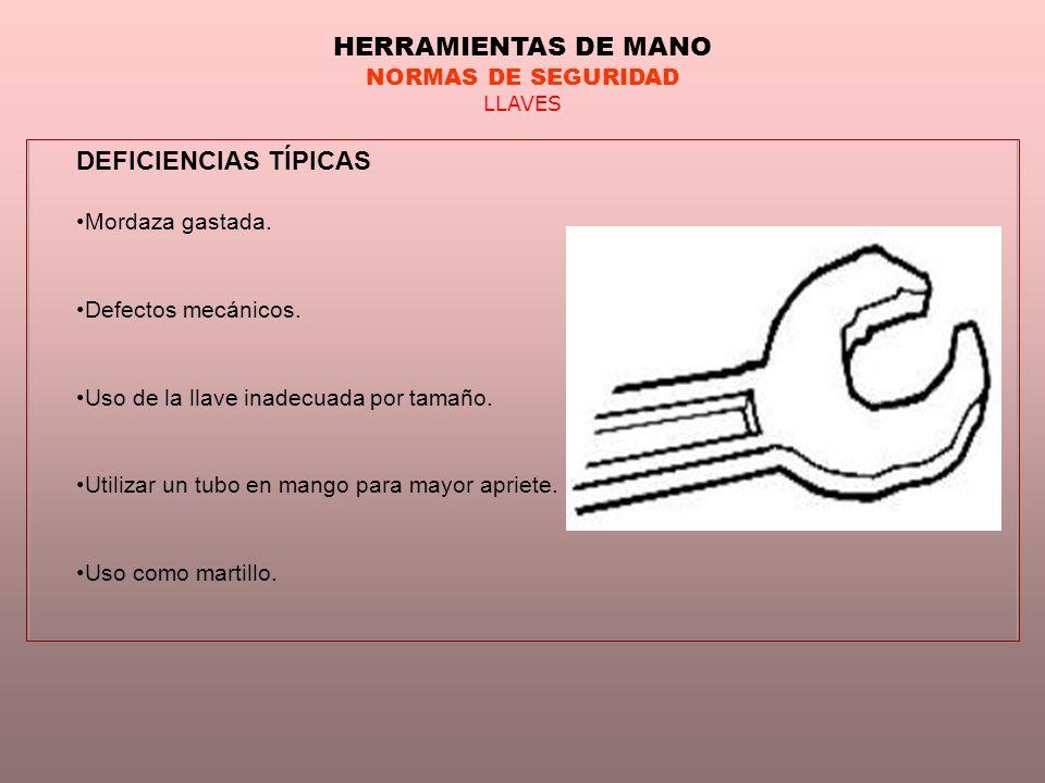 HERRAMIENTAS DE MANO NORMAS DE SEGURIDAD LLAVES DEFICIENCIAS TÍPICAS Mordaza gastada. Defectos mecánicos. Uso de la llave inadecuada por tamaño. Utili