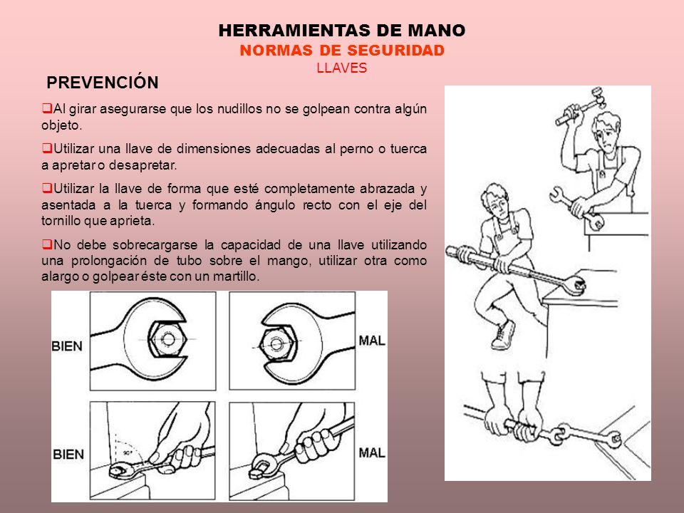 HERRAMIENTAS DE MANO NORMAS DE SEGURIDAD LLAVES PREVENCIÓN Al girar asegurarse que los nudillos no se golpean contra algún objeto. Utilizar una llave