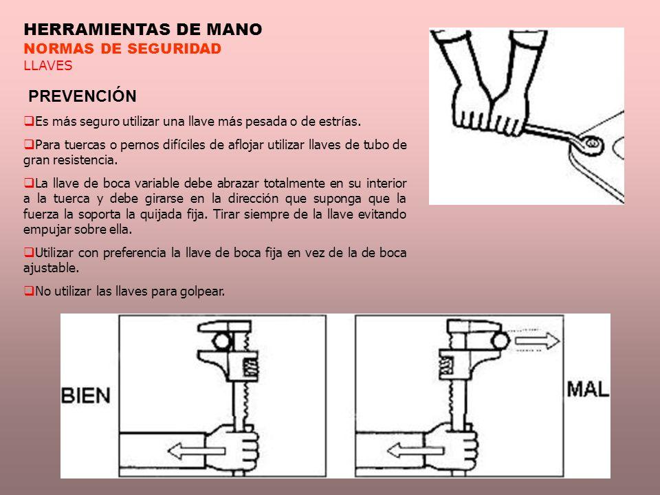 HERRAMIENTAS DE MANO NORMAS DE SEGURIDAD LLAVES PREVENCIÓN Es m á s seguro utilizar una llave m á s pesada o de estr í as. Para tuercas o pernos dif í