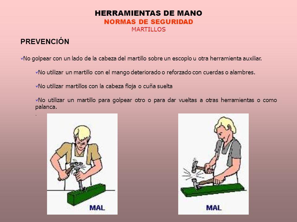 HERRAMIENTAS DE MANO NORMAS DE SEGURIDAD MARTILLOS PREVENCIÓN No golpear con un lado de la cabeza del martillo sobre un escoplo u otra herramienta aux