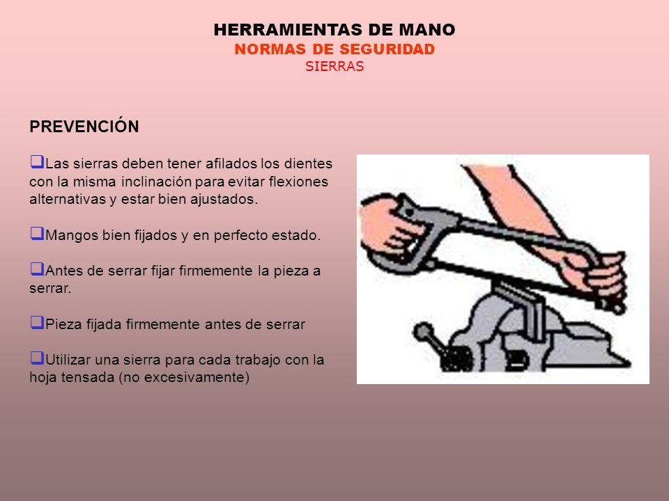 HERRAMIENTAS DE MANO NORMAS DE SEGURIDAD SIERRAS PREVENCIÓN Las sierras deben tener afilados los dientes con la misma inclinación para evitar flexione