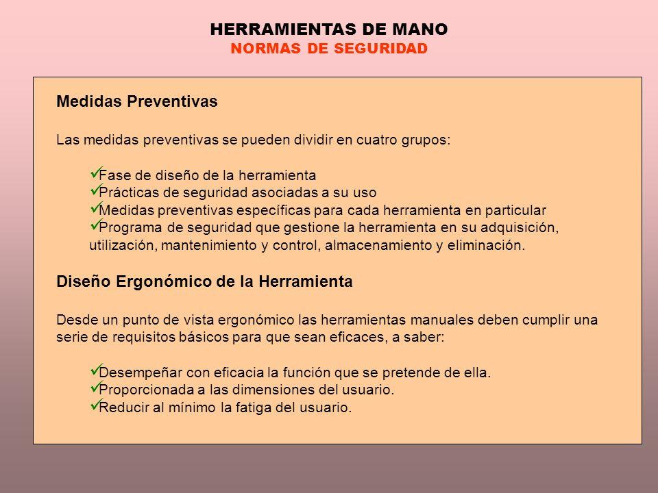 HERRAMIENTAS DE MANO NORMAS DE SEGURIDAD Medidas Preventivas Las medidas preventivas se pueden dividir en cuatro grupos: Fase de diseño de la herramie