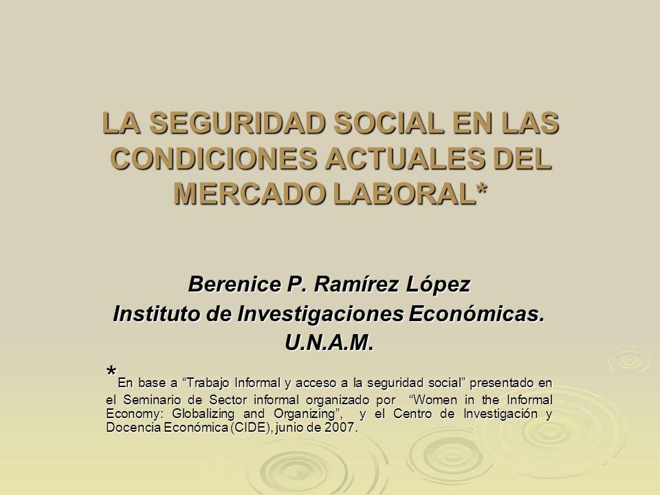 LA SEGURIDAD SOCIAL EN LAS CONDICIONES ACTUALES DEL MERCADO LABORAL* Berenice P. Ramírez López Instituto de Investigaciones Económicas. U.N.A.M. * En