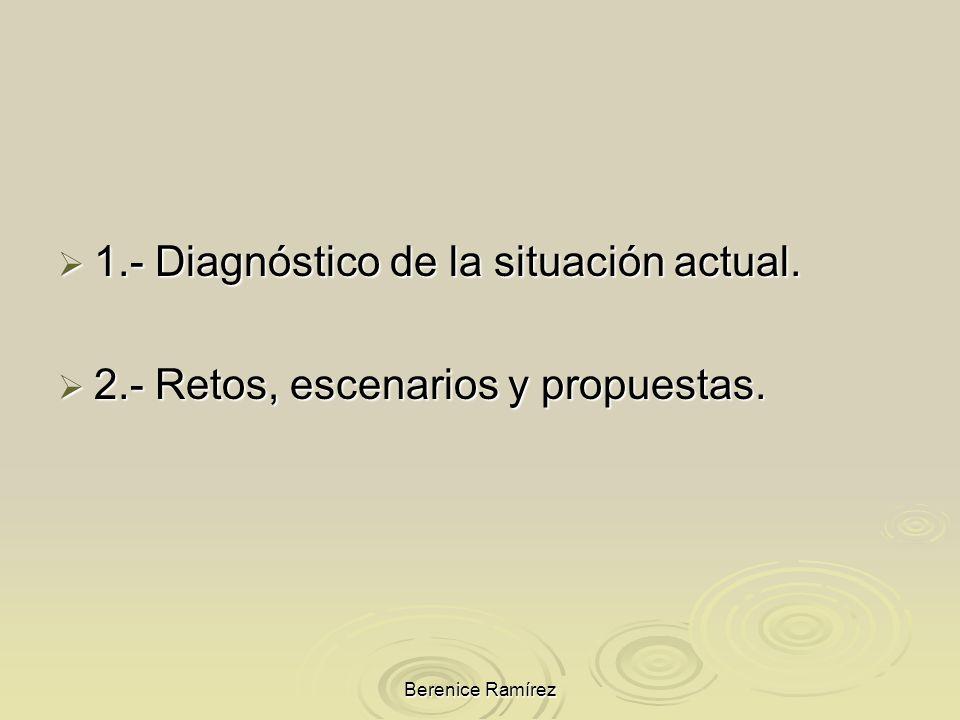 Berenice Ramírez 1.- Diagnóstico de la situación actual. 1.- Diagnóstico de la situación actual. 2.- Retos, escenarios y propuestas. 2.- Retos, escena